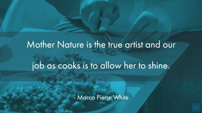 """""""Mother Nature is the true artist and our job as cooks is to allow her to shine."""""""