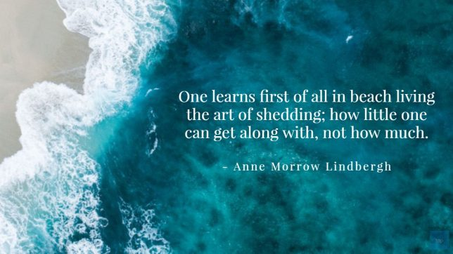 Quote - One learns first of all in beach living the art of shedding; how little one can get along with, not how much. - Anne Morrow Lindbergh