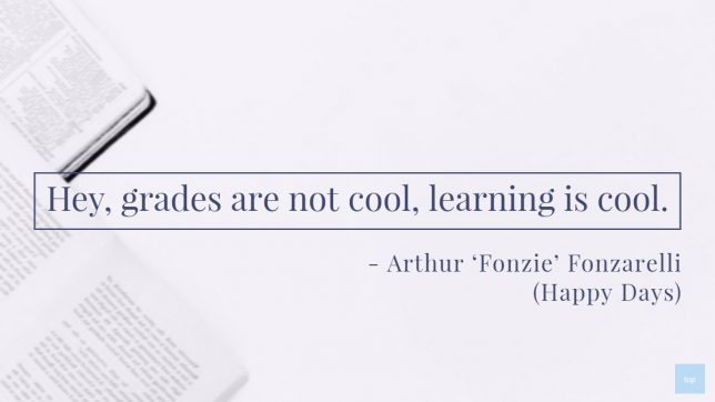 Quote : Hey, grades are not cool, learning is cool. - Fonzie