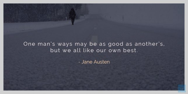 One man's ways may be as good as another's, but we all like our own best. ― Jane Austen quote