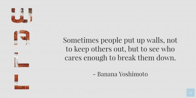 Sometimes people put up walls, not to keep others out, but to see who cares enough to break them down. ― Banana Yoshimoto QUOTE