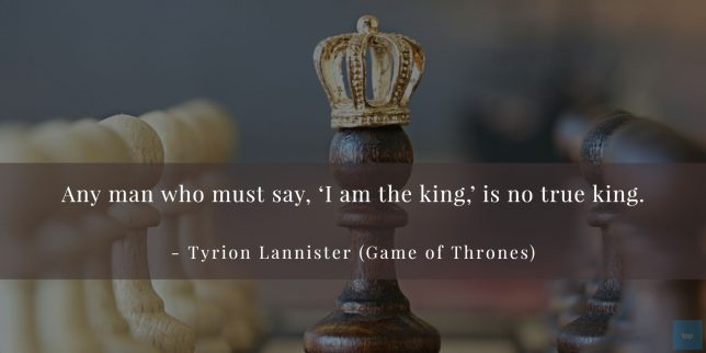 Any man who must say, 'I am the king', is no true king. - Tyrion Lannister (Game of Thrones) quote
