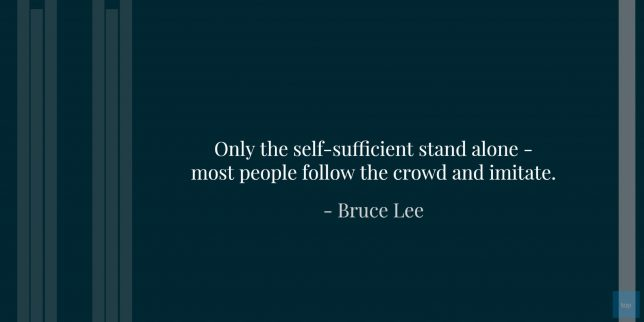 Only the self-sufficient stand alone - most people follow the crowd and imitate. -  Bruce Lee quote