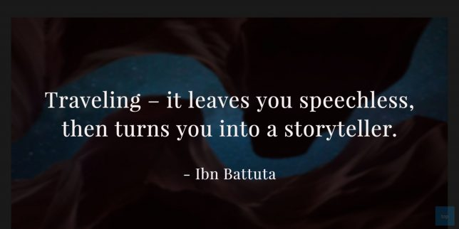 Traveling – it leaves you speechless, then turns you into a storyteller. – Ibn Battuta quote