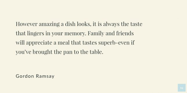However amazing a dish looks, it is always the taste that lingers in your memory. Family and friends will appreciate a meal that tastes superb-even if you've brought the pan to the table. -Gordon Ramsay quote