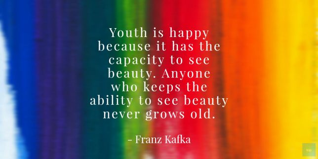 Youth is happy because it has the capacity to see beauty. Anyone who keeps the ability to see beauty never grows old. - Franz Kafka quote