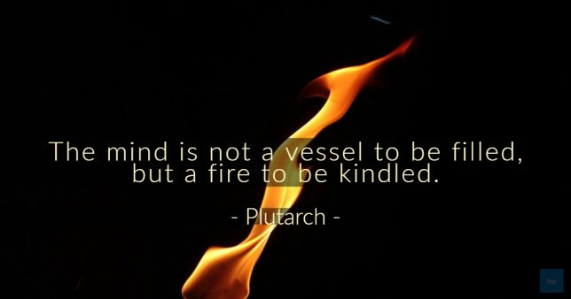 The mind is not a vessel to be filled, but a fire to be kindled. ― Plutarch  quote
