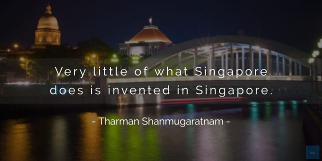 Very little of what Singapore does is invented in Singapore. -Tharman Shanmugaratnam quote