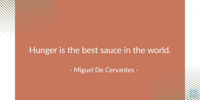 Hunger is the best sauce in the world. -   Miguel De Cervantes   quote