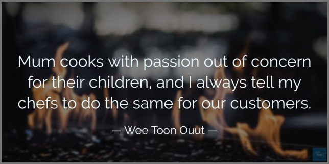 Mum cooks with passion out of concern for their children, and I always tell my chefs to do the same for our customers. - Wee Toon Ouut  quote
