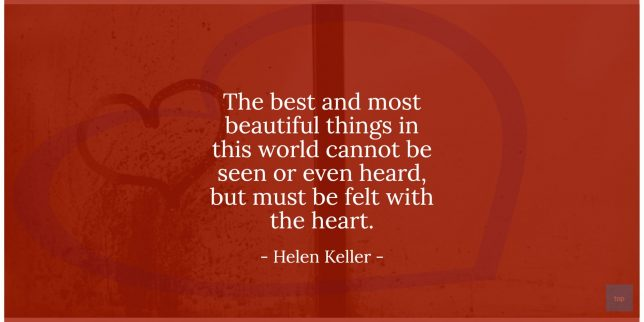 The best and most beautiful things in this world cannot be seen or even heard, but must be felt with the heart. - Helen Keller   quote