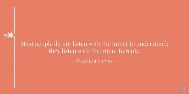 Most people do not listen with the intent to understand; they listen with the intent to reply. - Stephen Covey