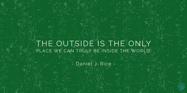 The outside is the only place we can truly be inside the world. - Daniel J. Rice