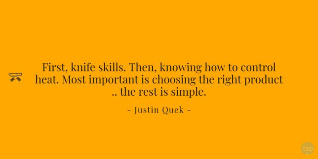 First, knife skills. Then, knowing how to control heat. Most important is choosing the right product .. the rest is simple. Justin Quek  quote