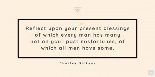 Reflect upon your present blessings - of which every man has many - not on your past misfortunes, of which all men have some. - Charles Dickens  quote