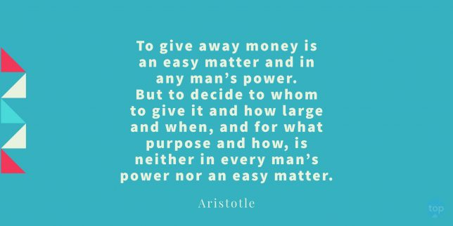 To give away money is an easy matter and in any man's power. But to decide to whom to give it and how large and when, and for what purpose and how, is neither in every man's power nor an easy matter. -  Aristotle