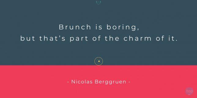 Brunch is boring, but that's part of the charm of it. - Nicolas Berggruen    quote