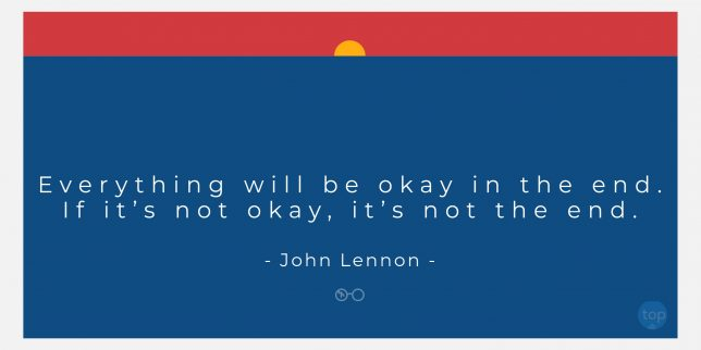 Everything will be okay in the end. If it's not okay, it's not the end. - John Lennon quote
