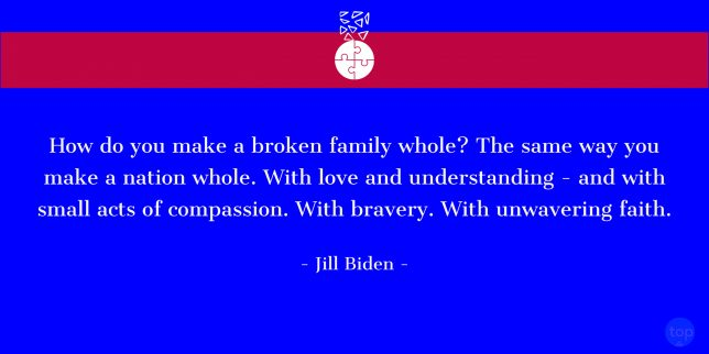 How do you make a broken family whole? The same way you make a nation whole. With love and understanding—and with small acts of compassion. With bravery. With unwavering faith. - Jill Biden