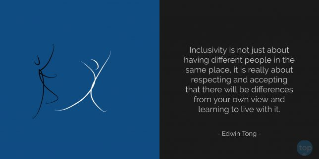 Inclusivity is not just about having different people in the same place, it is really about respecting and accepting that there will be differences from your own view and learning to live with it. - Edwin Tong  quote