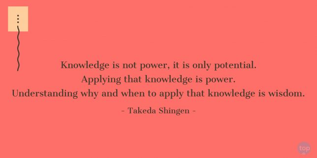 Knowledge is not power, it is only potential. Applying that knowledge is power. Understanding why and when to apply that knowledge is wisdom! -  Takeda Shingen quote