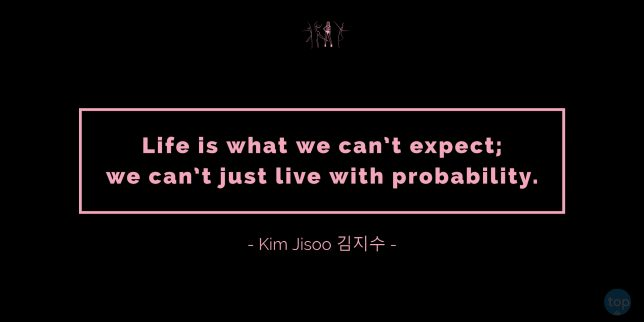 Life is what we can't expect; we can't just live with probability. - Kim Jisoo 김지수