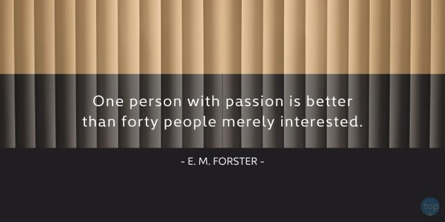 One person with passion is better than forty people merely interested. E. M. Forster