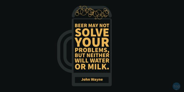 Beer may not solve your problems, but neither will water or milk.  – John Wayne   quote