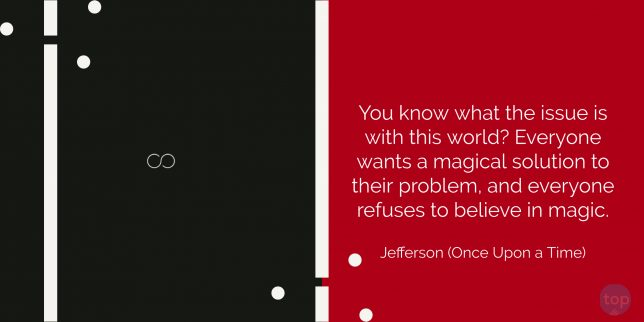 You know what the issue is with this world? Everyone wants some magical solution for their problem and everyone refuses to believe in magic.  - Jefferson (Once Upon a Time)