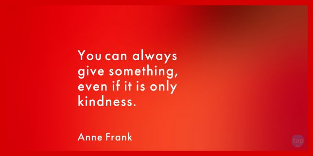 You can always give something, even if it is only kindness. - Anne Frank  quote