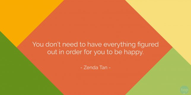 You don't need to have everything figured out in order for you to be happy. - Zenda Tan quote