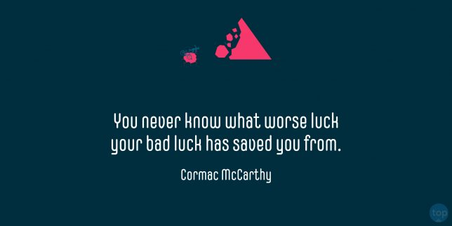 You never know what worse luck your bad luck has saved you from. - Cormac McCarthy  quote